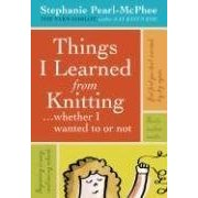 Things I Learned from Knitting (Whether I Wanted to or Not) by Stephanie Pearl-McPhee