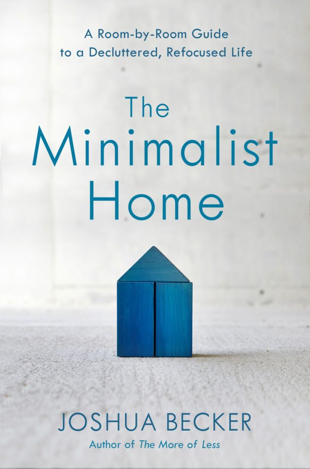 The Minimalist Home : a Room-by-Room Guide to a Decluttered, Refocused Life by Joshua Becker